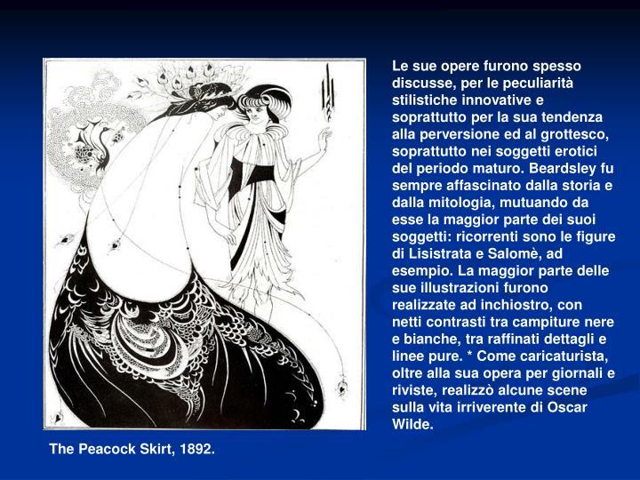 Le sue opere furono spesso discusse, per le peculiarità stilistiche innovative e soprattutto per la sua tendenza alla perversione ed al grottesco, soprattutto nei soggetti erotici del periodo maturo. Beardsley fu sempre affascinato dalla storia e dalla mitologia, mutuando da esse la maggior parte dei suoi soggetti: ricorrenti sono le figure diLisistrataeSalomè, ad esempio. La maggior parte delle sue illustrazioni furono realizzate ad inchiostro, con netti contrasti tra campiture nere e bianche, tra raffinati dettagli e linee pure. * Come caricaturista, oltre alla sua opera per giornali e riviste, realizzò alcune scene sulla vita irriverente di Oscar Wilde.