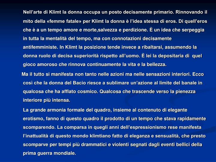 Nell'arte di Klimt la donna occupa un posto decisamente primario. Rinnovando il mito della «femme fatale» per Klimt la donna è l'idea stessa di eros. Di quell'eros che è a un tempo amore e morte,salvezza e perdizione. È un idea che serpeggia in tutta la mentalità del tempo, ma con connotazioni decisamente antifemministe. In Klimt la posizione tende invece a ribaltarsi, assumendo la donna ruolo di decisa superiorità rispetto all'uomo. È lei la depositaria di  quel gioco amoroso che rinnova continuamente la vita e la bellezza.