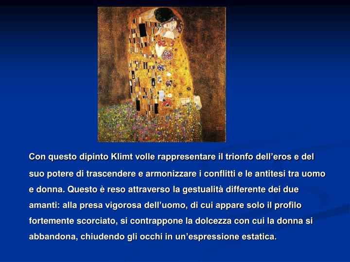 Con questo dipinto Klimt volle rappresentare il trionfo dell'eros e del suo potere di trascendere e armonizzare i conflitti e le antitesi tra uomo e donna. Questo è reso attraverso la gestualità differente dei due amanti: alla presa vigorosa dell'uomo, di cui appare solo il profilo fortemente scorciato, si contrappone la dolcezza con cui la donna si abbandona, chiudendo gli occhi in un'espressione estatica.