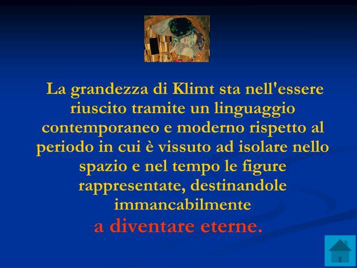 La grandezza di Klimt sta nell'essere riuscito tramite un linguaggio contemporaneo e moderno rispetto al periodo in cui è vissuto ad isolare nello spazio e nel tempo le figure rappresentate, destinandole immancabilmente