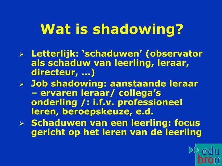 Wat is shadowing?