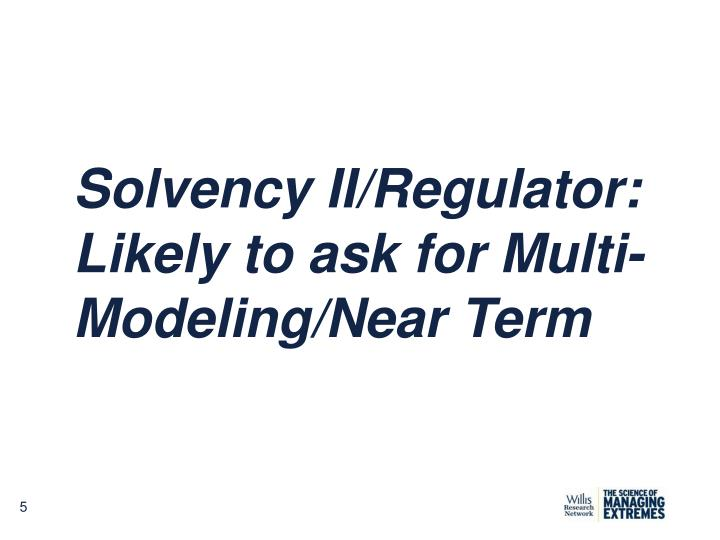 Solvency II/Regulator: Likely to ask for Multi-Modeling/Near Term