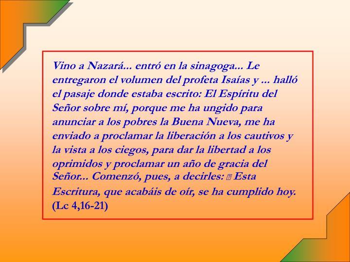 Vino a Nazará... entró en la sinagoga... Le entregaron el volumen del profeta Isaías y ... halló el pasaje donde estaba escrito: El Espíritu del Señor sobre mí, porque me ha ungido para anunciar a los pobres la Buena Nueva, me ha enviado a proclamar la liberación a los cautivos y la vista a los ciegos, para dar la libertad a los oprimidos y proclamar un año de gracia del Señor... Comenzó, pues, a decirles: