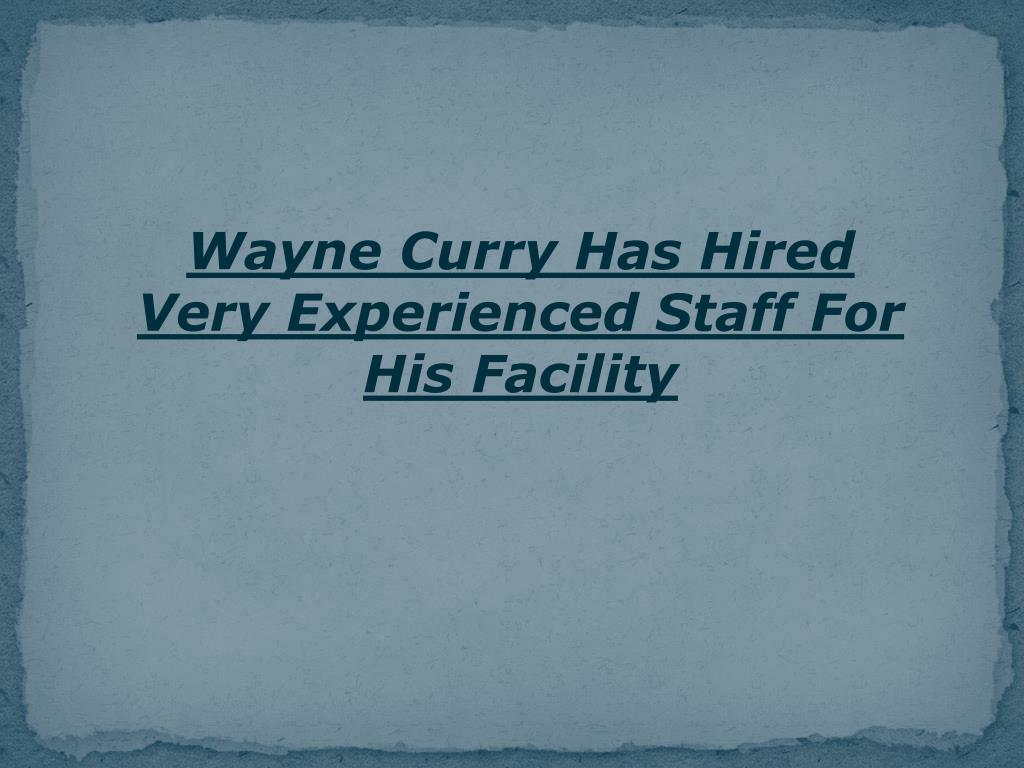Wayne Curry Has Hired Very Experienced Staff For His Facility
