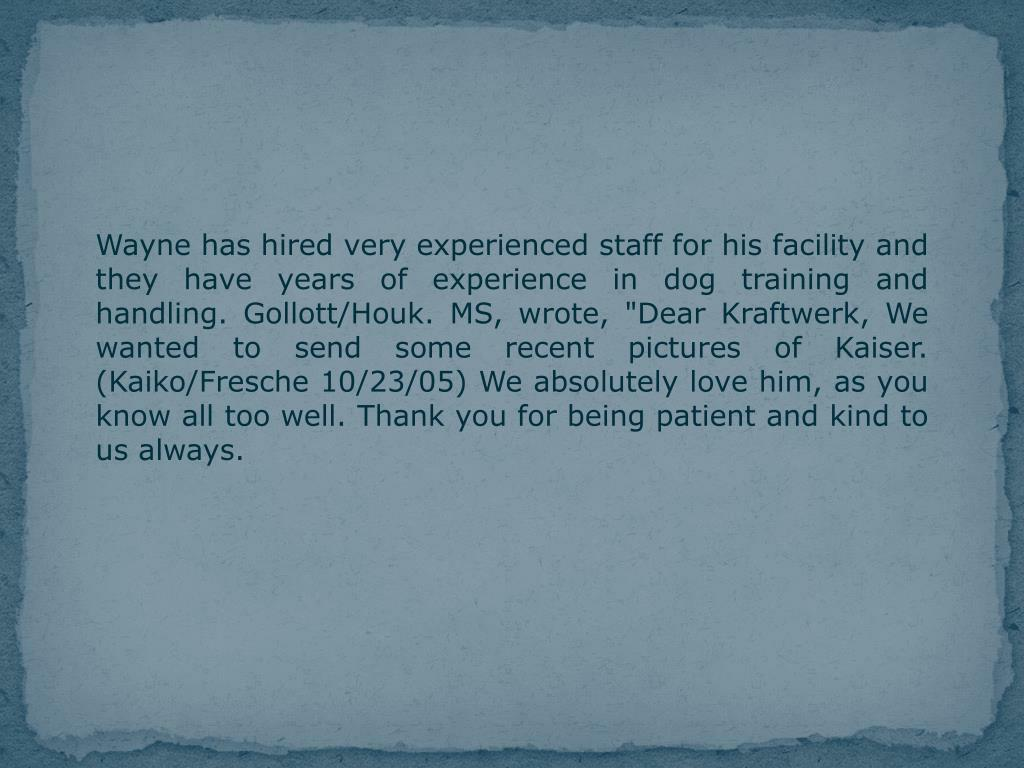 Wayne has hired very experienced staff for his facility and they have years of experience in dog training and handling.