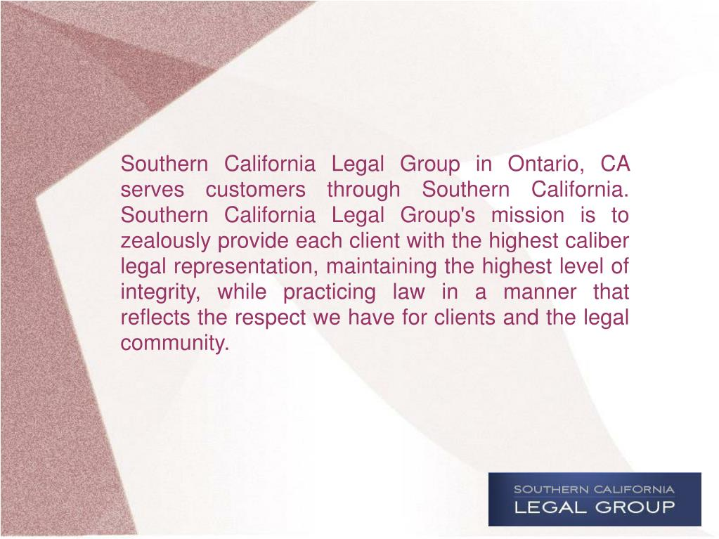 Southern California Legal Group in Ontario, CA serves customers through Southern California. Southern California Legal Group's mission is to zealously provide each client with the highest caliber legal representation, maintaining the highest level of integrity, while practicing law in a manner that reflects the respect we have for clients and the legal community.