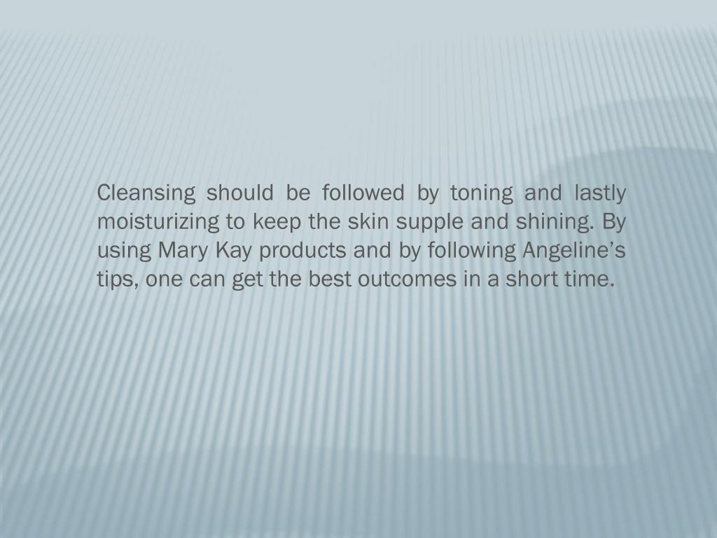 Cleansing should be followed by toning and lastly moisturizing to keep the skin supple and shining. By using Mary Kay products and by following Angeline's tips, one can get the best outcomes in a short time.
