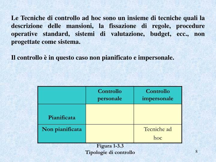 Le Tecniche di controllo ad hoc sono un insieme di tecniche quali la descrizione delle mansioni, la fissazione di regole, procedure operative standard, sistemi di valutazione, budget, ecc., non progettate come sistema.