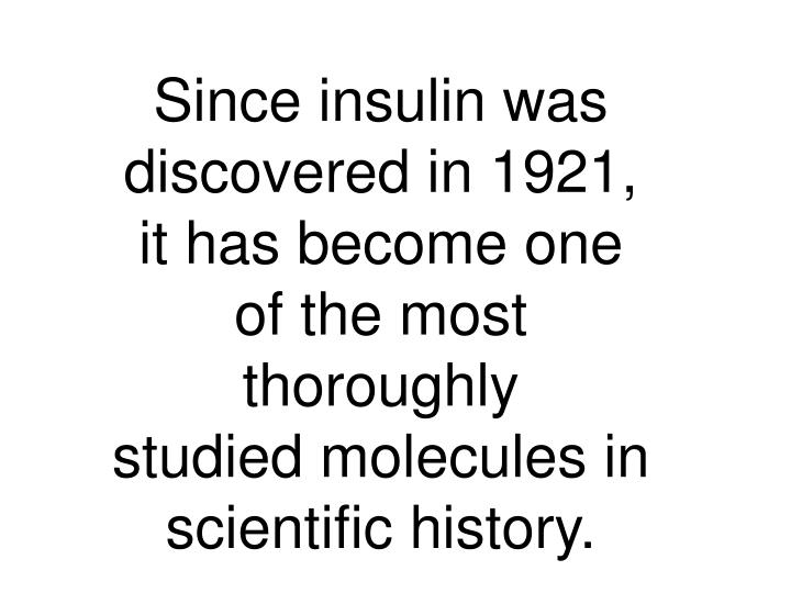 Since insulin was discovered in 1921, it has become one of the most thoroughly                      studied molecules in scientific history.