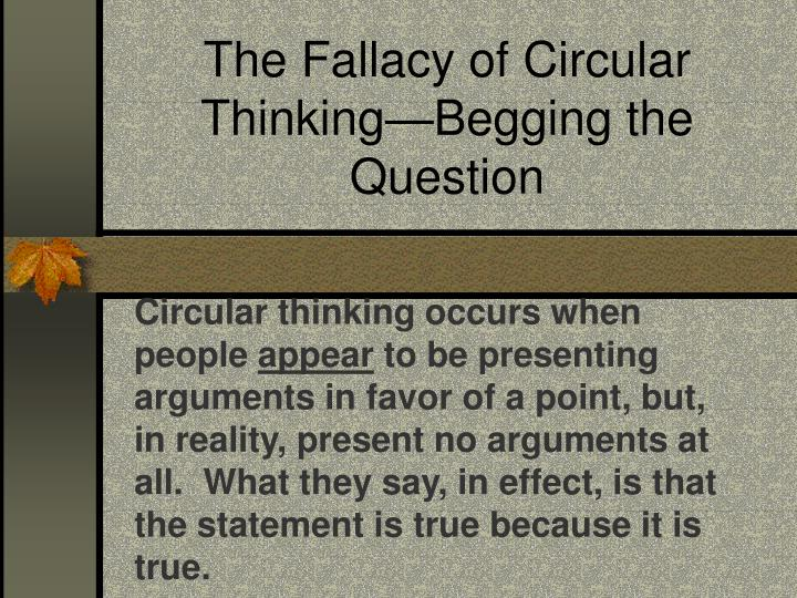 The Fallacy of Circular Thinking—Begging the Question