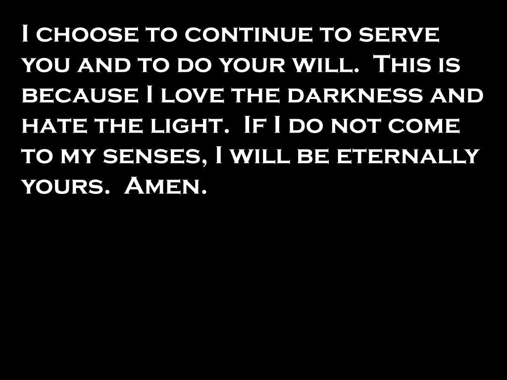 I choose to continue to serve you and to do your will.  This is because I love the darkness and hate the light.  If I do not come to my senses, I will be eternally yours.  Amen.
