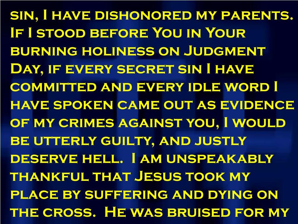 sin, I have dishonored my parents.  If I stood before You in Your burning holiness on Judgment Day, if every secret sin I have committed and every idle word I have spoken came out as evidence of my crimes against you, I would be utterly guilty, and justly deserve hell.  I am unspeakably thankful that Jesus took my place by suffering and dying on the cross.  He was bruised for my iniquities.  He paid my fine so that I could leave the courtroom.
