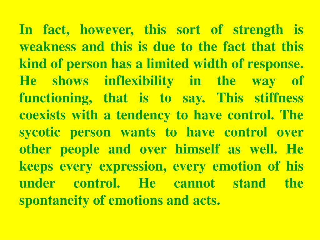 In fact, however, this sort of strength is weakness and this is due to the fact that this kind of person has a limited width of response. He shows inflexibility in the way of functioning, that is to say. This stiffness coexists with a tendency to have control. The sycotic person wants to have control over other people and over himself as well. He keeps every expression, every emotion of his under control. He cannot stand the spontaneity of emotions and acts.