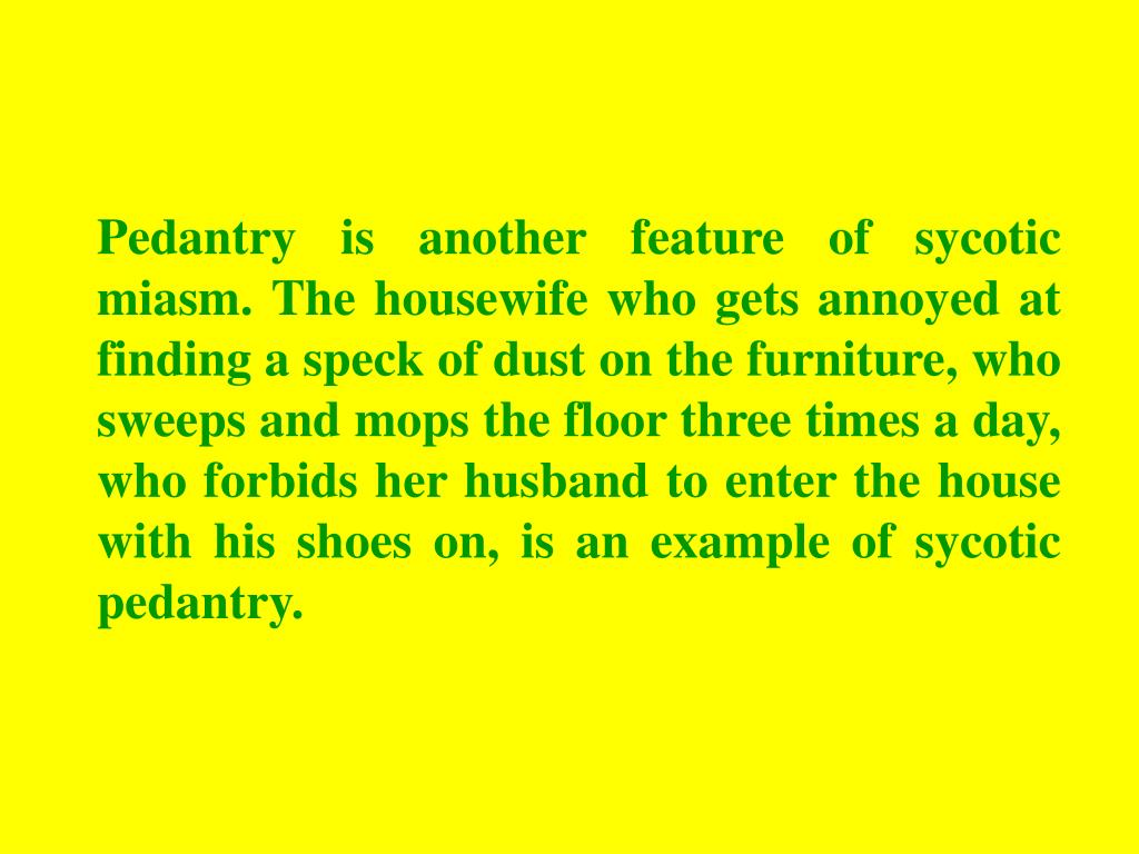 Pedantry is another feature of sycotic miasm. The housewife who gets annoyed at finding a speck of dust on the furniture, who sweeps and mops the floor three times a day, who forbids her husband to enter the house with his shoes on, is an example of sycotic pedantry.