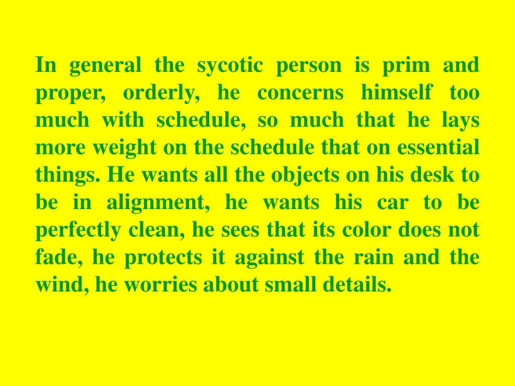 In general the sycotic person is prim and proper, orderly, he concerns himself too much with schedule, so much that he lays more weight on the schedule that on essential things. He wants all the objects on his desk to be in alignment, he wants his car to be perfectly clean, he sees that its color does not fade, he protects it against the rain and the wind, he worries about small details.