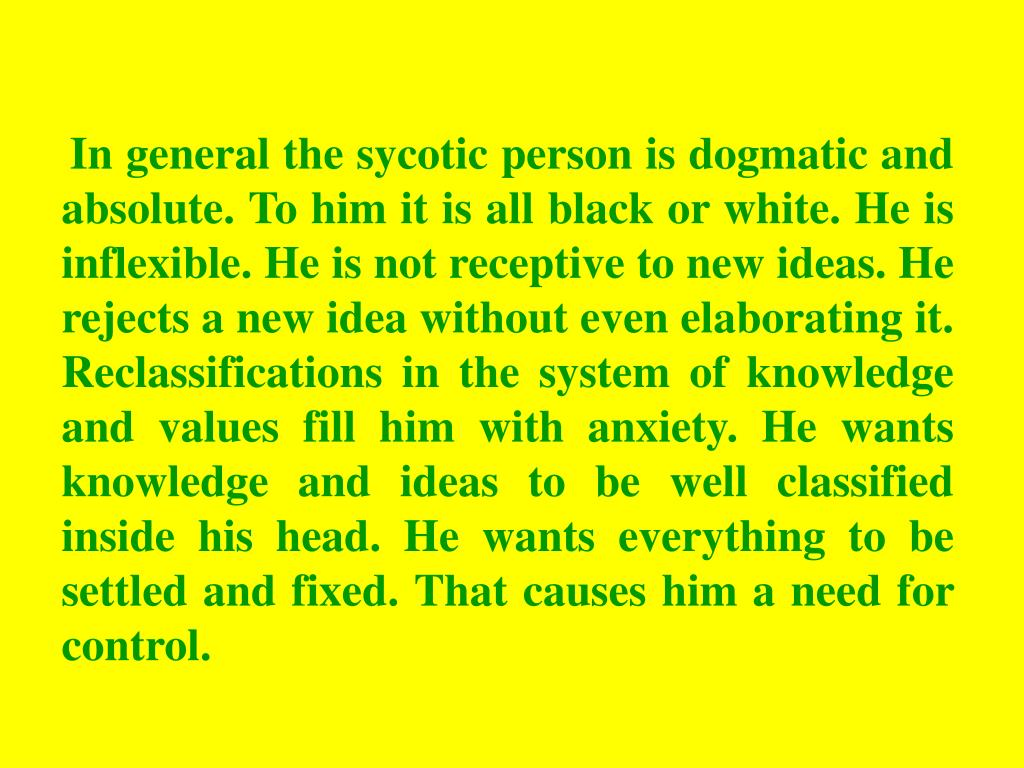 In general the sycotic person is dogmatic and absolute. To him it is all black or white. He is inflexible. He is not receptive to new ideas. He rejects a new idea without even elaborating it. Reclassifications in the system of knowledge and values fill him with anxiety. He wants knowledge and ideas to be well classified inside his head. He wants everything to be settled and fixed. That causes him a need for control.