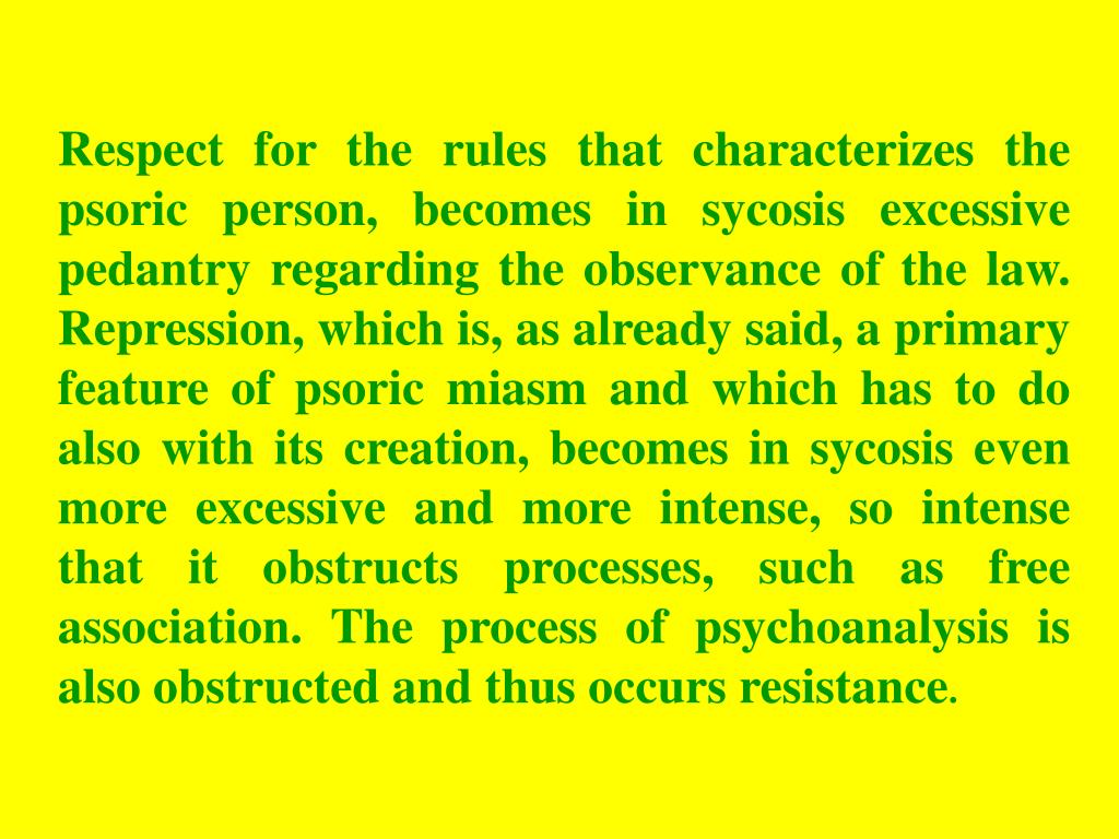 Respect for the rules that characterizes the psoric person, becomes in sycosis excessive pedantry regarding the observance of the law. Repression, which is, as already said, a primary feature of psoric miasm and which has to do also with its creation, becomes in sycosis even more excessive and more intense, so intense that it obstructs processes, such as free association. The process of psychoanalysis