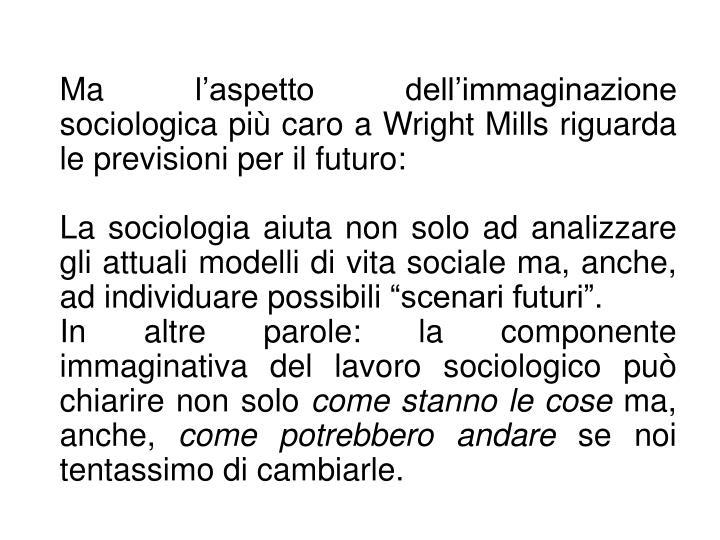 Ma l'aspetto dell'immaginazione sociologica più caro a Wright Mills riguarda le previsioni per il futuro: