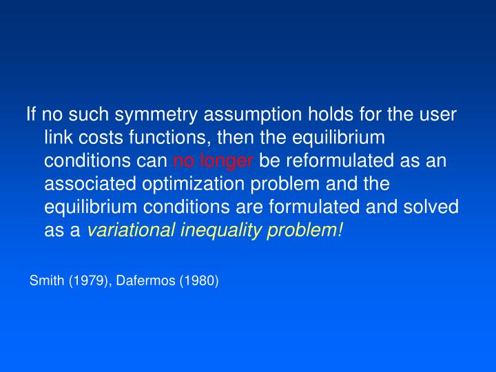 If no such symmetry assumption holds for the user link costs functions, then the equilibrium conditions can