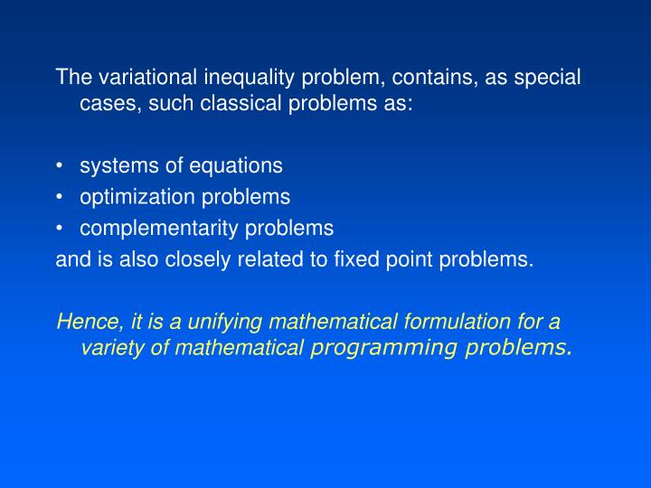 The variational inequality problem, contains, as special cases, such classical problems as: