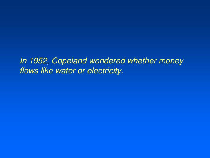 In 1952, Copeland wondered whether money flows like water or electricity