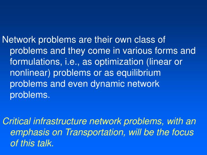 Network problems are their own class of problems and they come in various forms and formulations, i.e., as optimization (linear or nonlinear) problems or as equilibrium problems and even dynamic network problems.