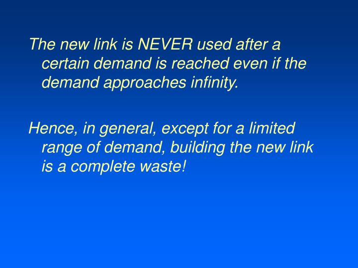 The new link is NEVER used after a certain demand is reached even if the demand approaches infinity.