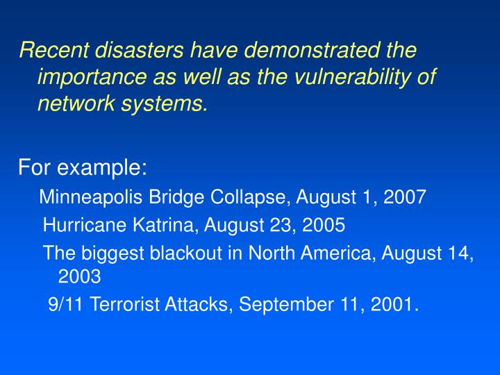Recent disasters have demonstrated the importance as well as the vulnerability of network systems.