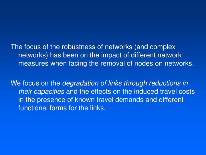 The focus of the robustness of networks (and complex networks) has been on the impact of different network measures when facing the removal of nodes on networks.