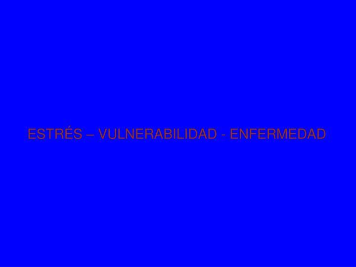 ESTRÉS – VULNERABILIDAD - ENFERMEDAD