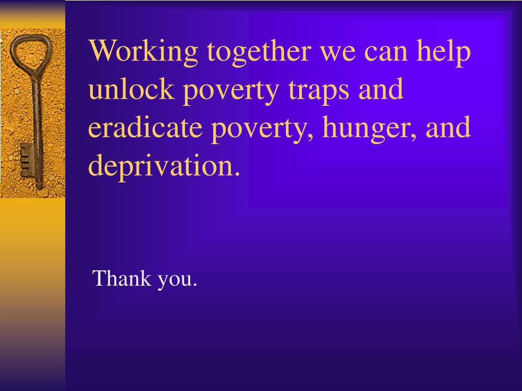 Working together we can help unlock poverty traps and eradicate poverty, hunger, and deprivation.