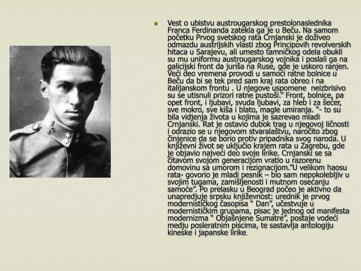 """Vest o ubistvu austrougarskog prestolonaslednika Franca Ferdinanda zatekla ga je u Beču. Na samom početku Prvog svetskog rata Crnjanski je doživeo odmazdu austrijskih vlasti zbog Principovih revolverskih hitaca u Sarajevu, ali umesto tamničkog odela obukli su mu uniformu austrougarskog vojnika i poslali ga na galicijski front da juriša na Ruse, gde je uskoro ranjen. Veći deo vremena provodi u samoći ratne bolnice u Beču da bi se tek pred sam kraj rata obreo i na italijanskom frontu . U njegove uspomene  neizbrisivo su se utisnuli prizori ratne pustoši."""" Front, bolnice, pa opet front, i ljubavi, svuda ljubavi, za hleb i za šećer, sve mokro, sve kiša i blato, magle umiranja. """"- to su bila vidjenja života u kojima je sazrevao mladi Crnjanski. Rat je ostavio dubok trag u njegovoj ličnosti i odrazio se u njegovom stvaralaštvu, naročito zbog činjenice da se borio protiv pripadnika svog naroda. U književni život se uključio krajem rata u Zagrebu, gde je objavio najveći deo svoje lirike. Crnjanski se sa čitavom svojom generacijom vratio u razorenu domovinu sa umorom i rezignacijom.""""U velikom haosu rata- govorio je mladi pesnik – bio sam nepokolebljiv u svojim tugama, zamišljenosti i mutnom osećanju samoće"""". Po prelasku u Beograd počeo je aktivno da unapredjuje srpsku književnost: urednik je prvog modernističkog časopisa """" Dan"""", učestvuje u modernističkim grupama, pisac je jednog od manifesta modernizma """" Objašnjene Sumatre"""", postaje vodeći medju posleratnim piscima, te sastavlja antologiju kineske i japanske lirike"""
