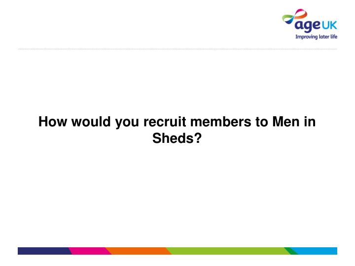 How would you recruit members to Men in Sheds?