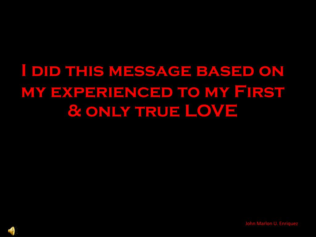 I did this message based on my experienced to my First & only true LOVE
