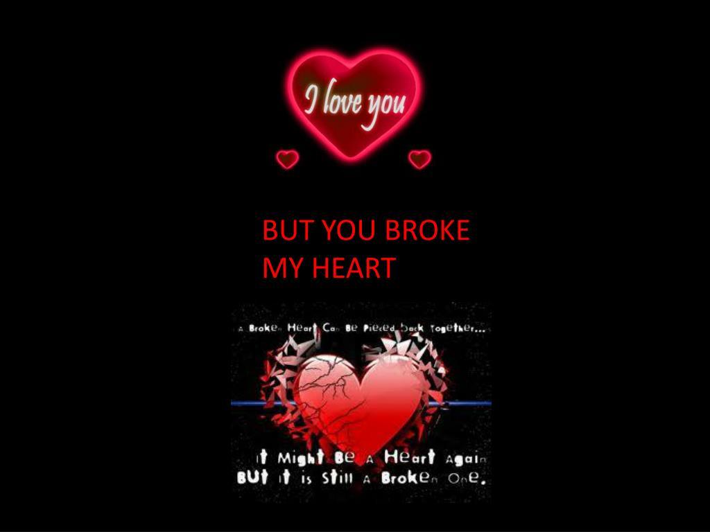 BUT YOU BROKE MY HEART