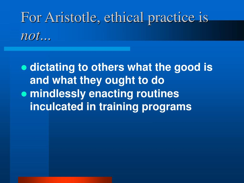 For Aristotle, ethical practice is