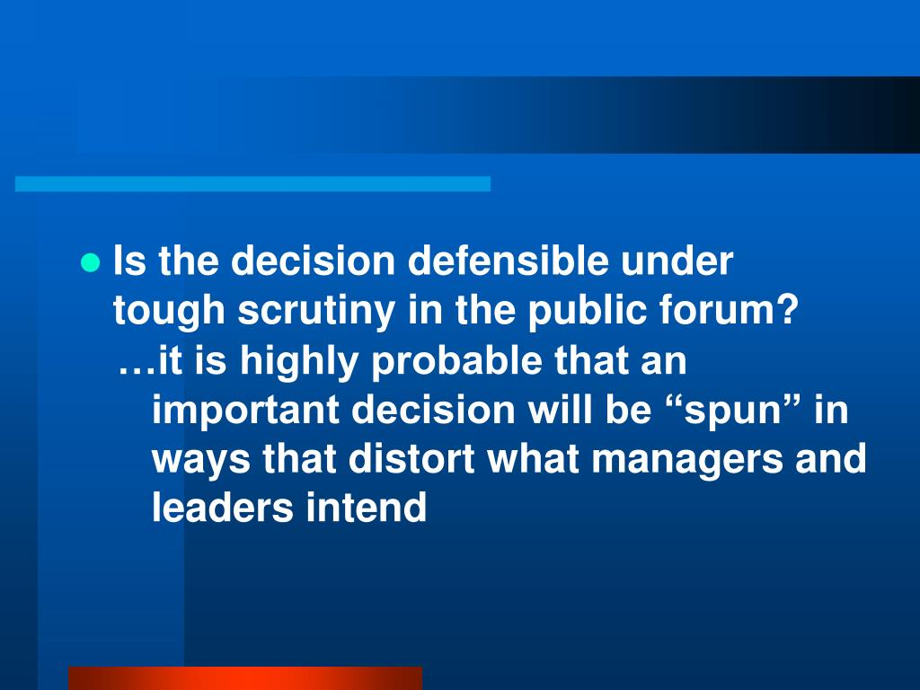 Is the decision defensible under tough scrutiny in the public forum?