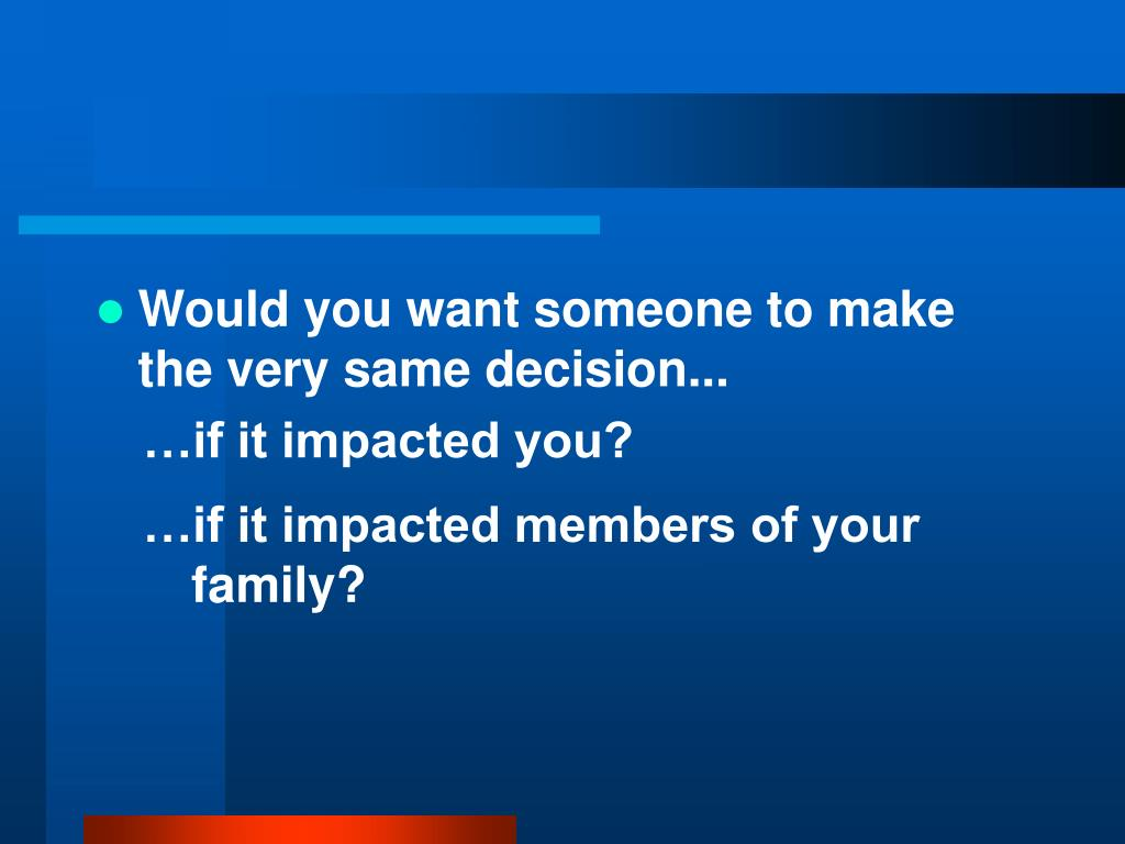 Would you want someone to make the very same decision...