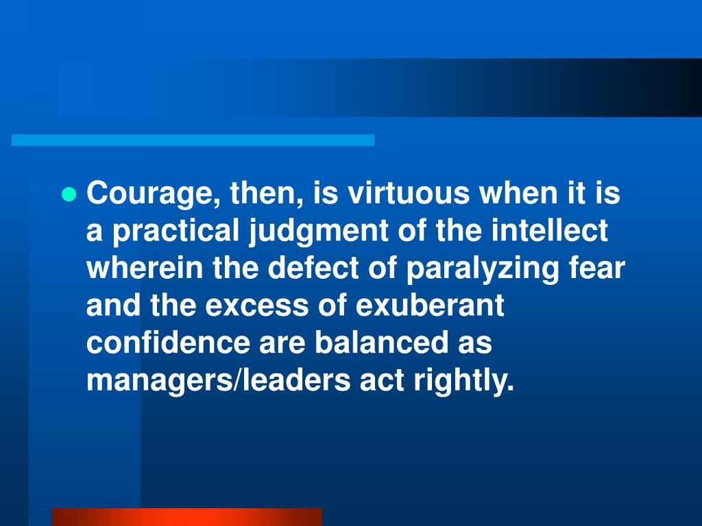 Courage, then, is virtuous when it is a practical judgment of the intellect wherein the defect of paralyzing fear and the excess of exuberant confidence are balanced as managers/leaders act rightly.