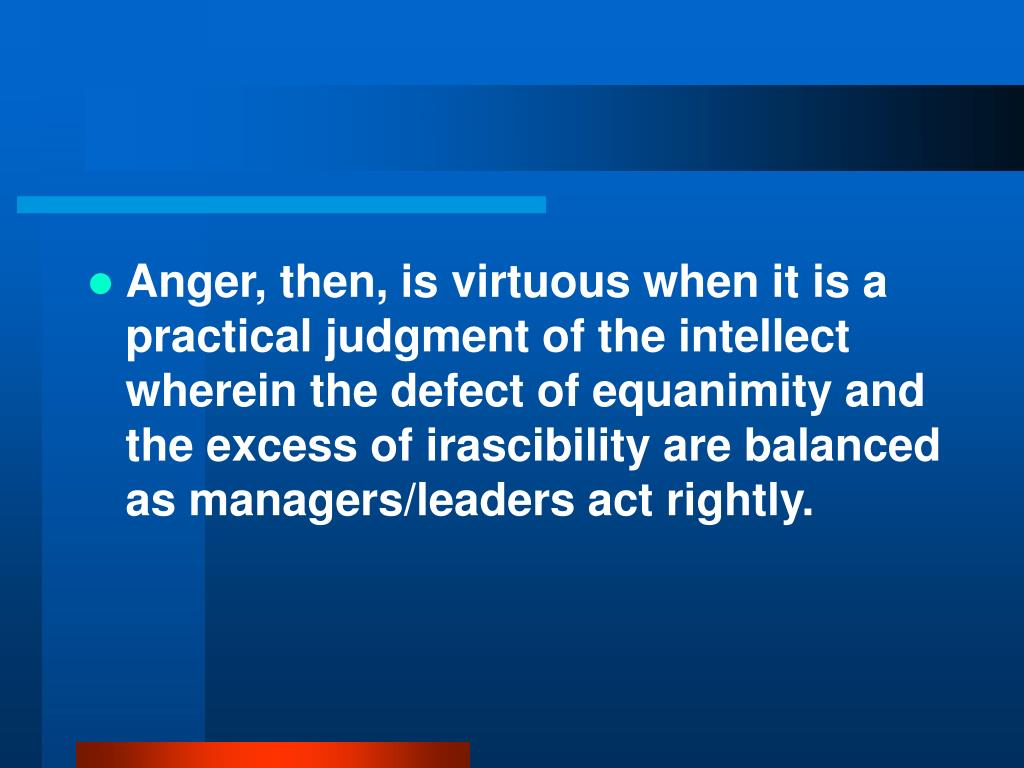 Anger, then, is virtuous when it is a practical judgment of the intellect wherein the defect of equanimity and the excess of irascibility are balanced as managers/leaders act rightly.