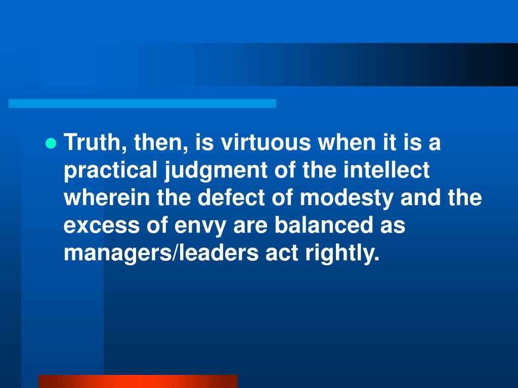 Truth, then, is virtuous when it is a practical judgment of the intellect wherein the defect of modesty and the excess of envy are balanced as managers/leaders act rightly.