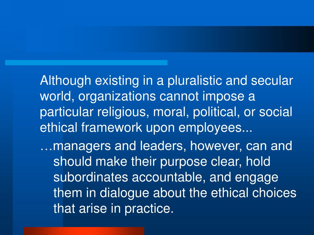 Although existing in a pluralistic and secular world, organizations cannot impose a particular religious, moral, political, or social ethical framework upon employees...