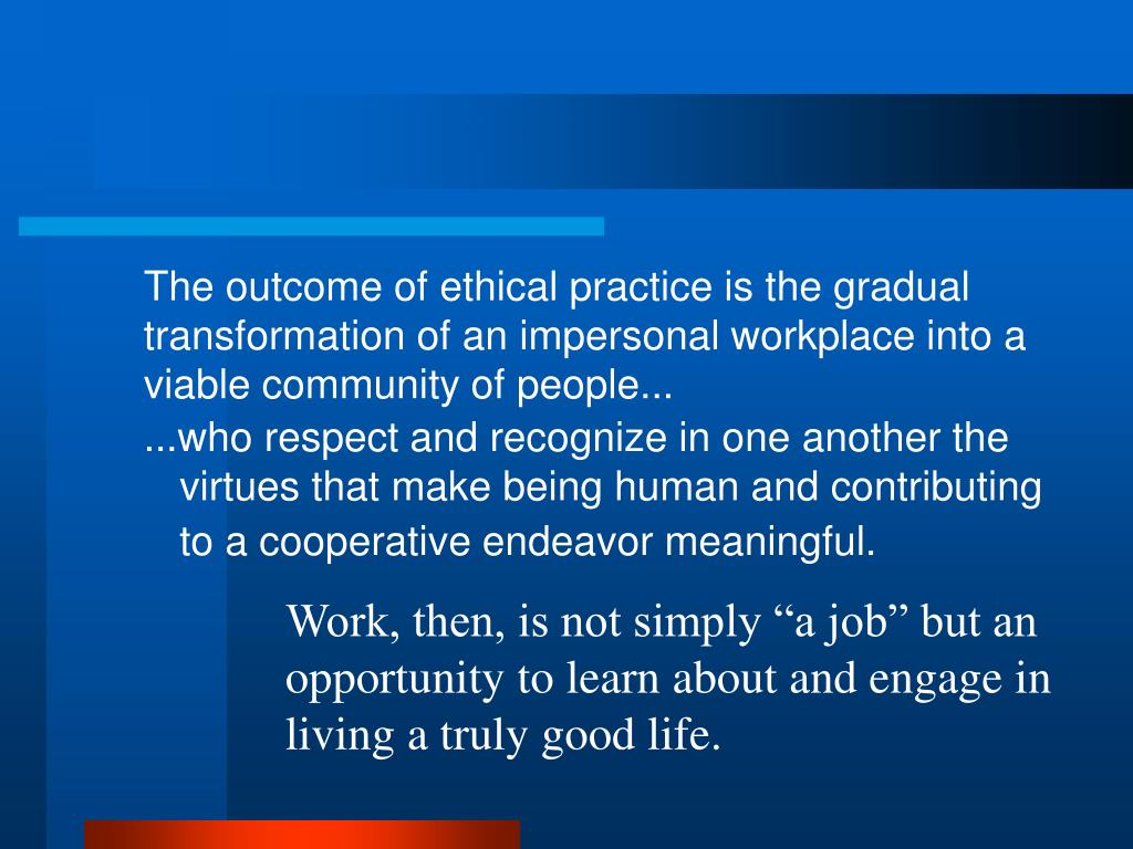 The outcome of ethical practice is the gradual transformation of an impersonal workplace into a viable community of people...
