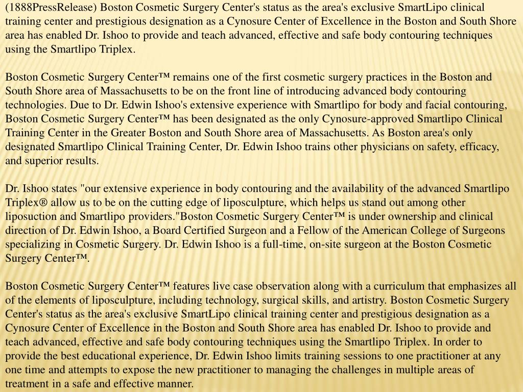 (1888PressRelease) Boston Cosmetic Surgery Center's status as the area's exclusive SmartLipo clinical training center and prestigious designation as a Cynosure Center of Excellence in the Boston and South Shore area has enabled Dr. Ishoo to provide and teach advanced, effective and safe body contouring techniques using the Smartlipo Triplex.