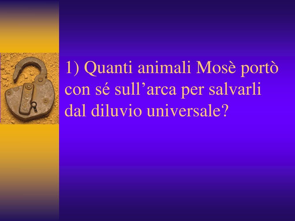 1) Quanti animali Mosè portò con sé sull'arca per salvarli dal diluvio universale?
