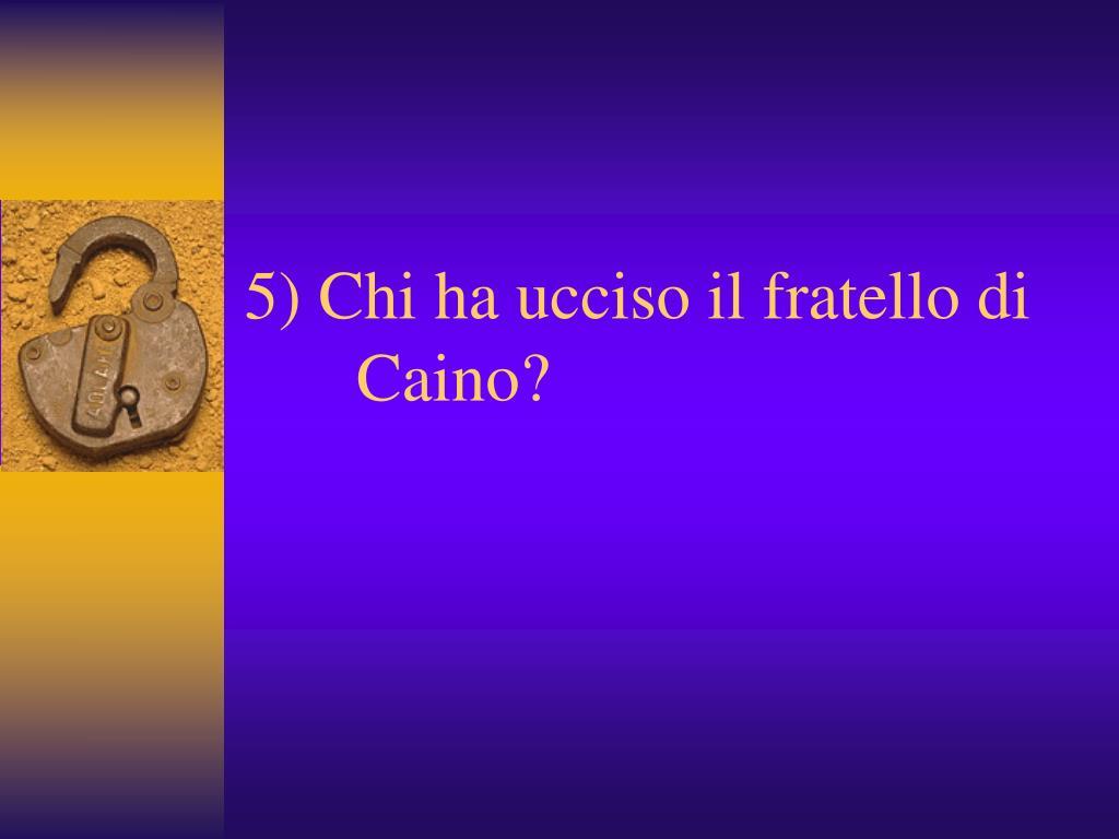 5) Chi ha ucciso il fratello di     Caino?