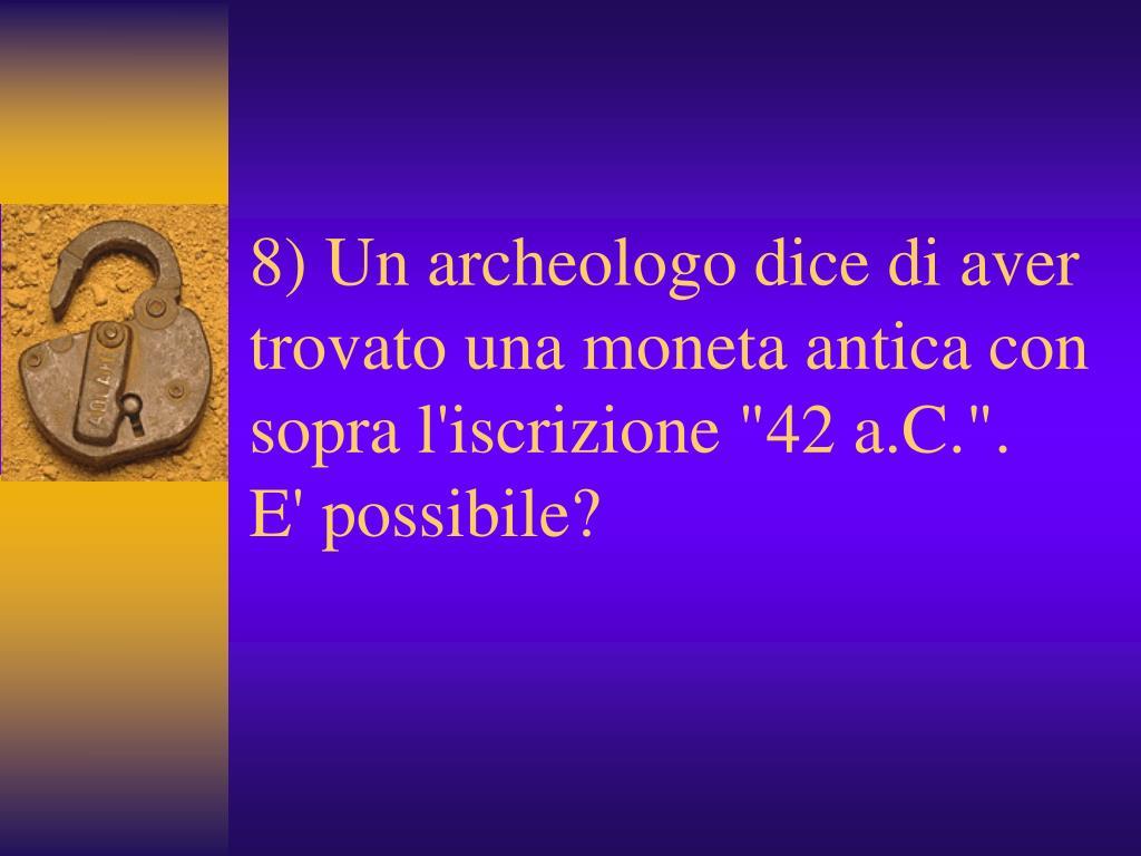 """8) Un archeologo dice di aver trovato una moneta antica con sopra l'iscrizione """"42 a.C.""""."""