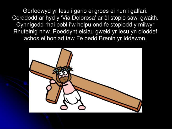 Gorfodwyd yr Iesu i gario ei groes ei hun i galfari. Cerddodd ar hyd y 'Via Dolorosa' ar