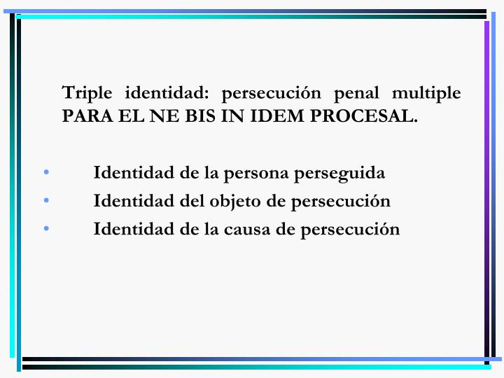 Triple identidad: persecución penal multiple PARA EL NE BIS IN IDEM PROCESAL.