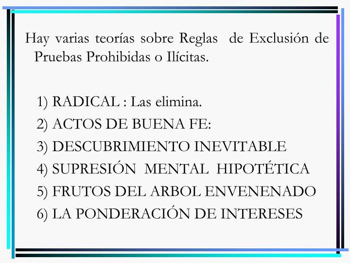 Hay varias teorías sobre Reglas  de Exclusión de Pruebas Prohibidas o Ilícitas.